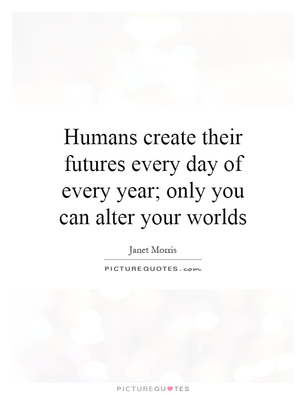 Humans create their futures every day of every year; only you can alter your worlds Picture Quote #1