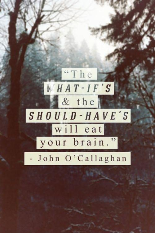 The what-if's and the should-have's will eat your brain Picture Quote #1