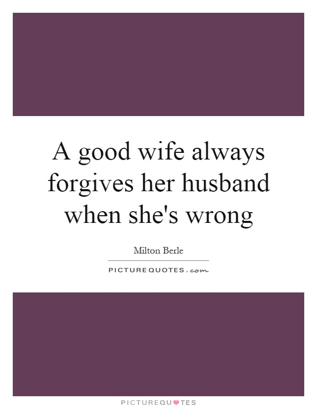 A good wife always forgives her husband when she's wrong Picture Quote #1
