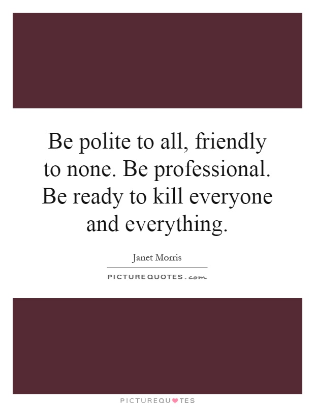 Be polite to all, friendly to none. Be professional. Be ready to kill everyone and everything Picture Quote #1