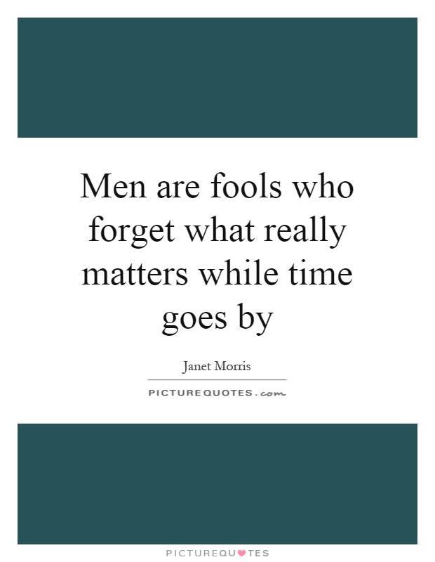 Men are fools who forget what really matters while time goes by Picture Quote #1