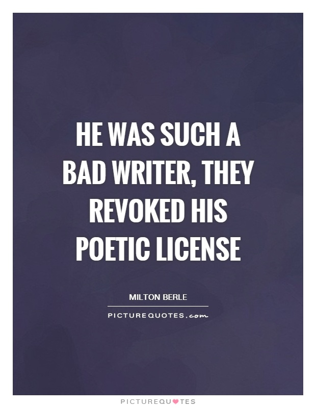 He was such a bad writer, they revoked his poetic license Picture Quote #1