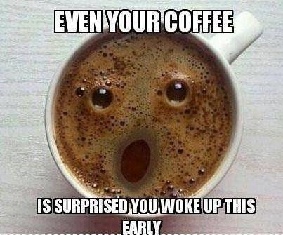 Even your coffee is surprised you woke up this early Picture Quote #1