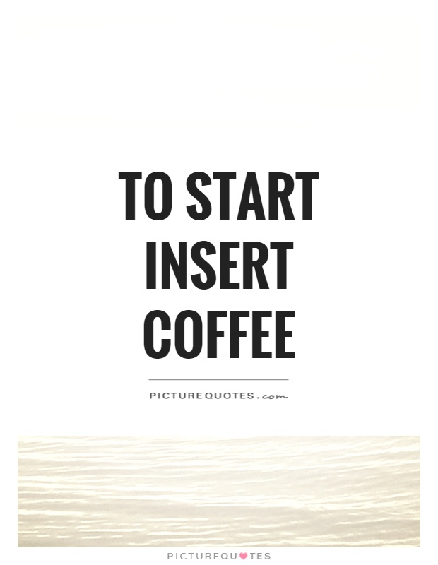 To start insert coffee Picture Quote #1