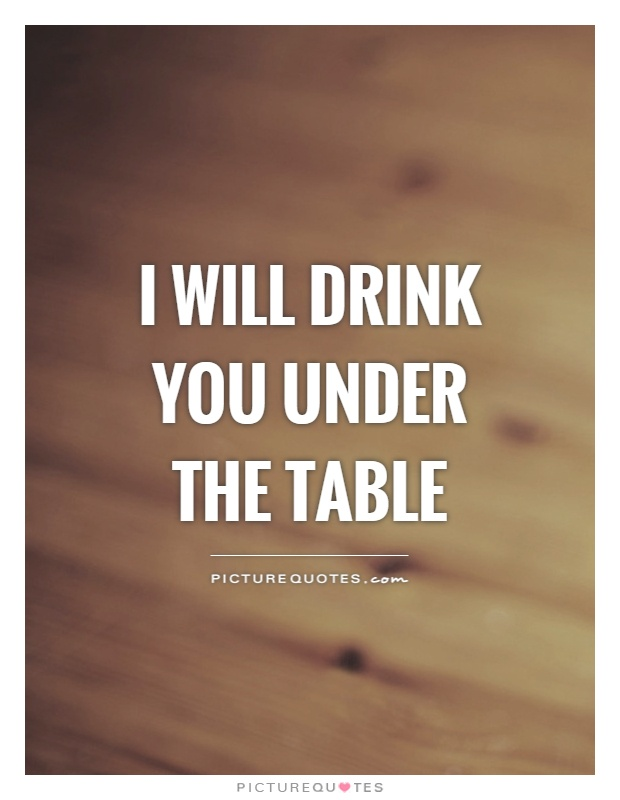I will drink you under the table Picture Quote #1