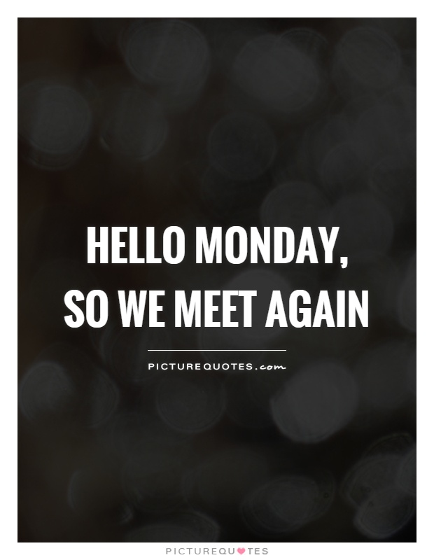 Hello monday, so we meet again Picture Quote #1