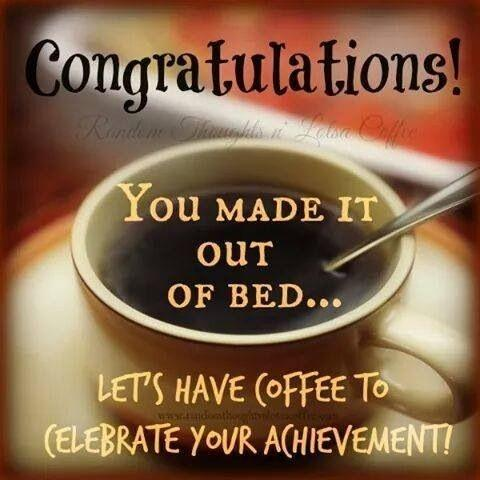 Congratulations! You made it out of bed... Let's have some coffee to celebrate your achievement! Picture Quote #1