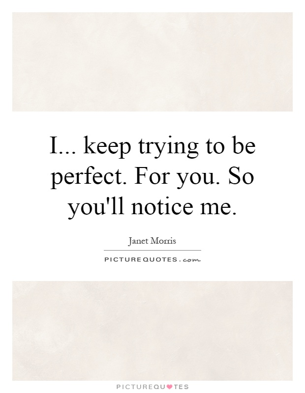 I... keep trying to be perfect. For you. So you'll notice me Picture Quote #1