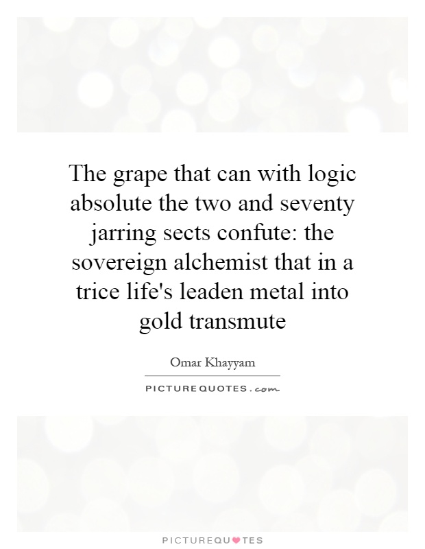 The grape that can with logic absolute the two and seventy jarring sects confute: the sovereign alchemist that in a trice life's leaden metal into gold transmute Picture Quote #1