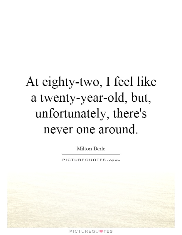 At eighty-two, I feel like a twenty-year-old, but, unfortunately, there's never one around Picture Quote #1