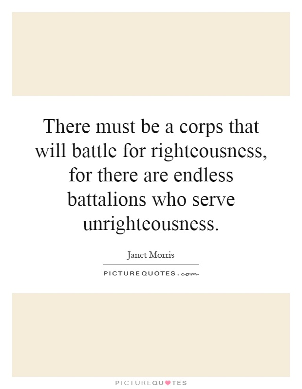 There must be a corps that will battle for righteousness, for there are endless battalions who serve unrighteousness Picture Quote #1