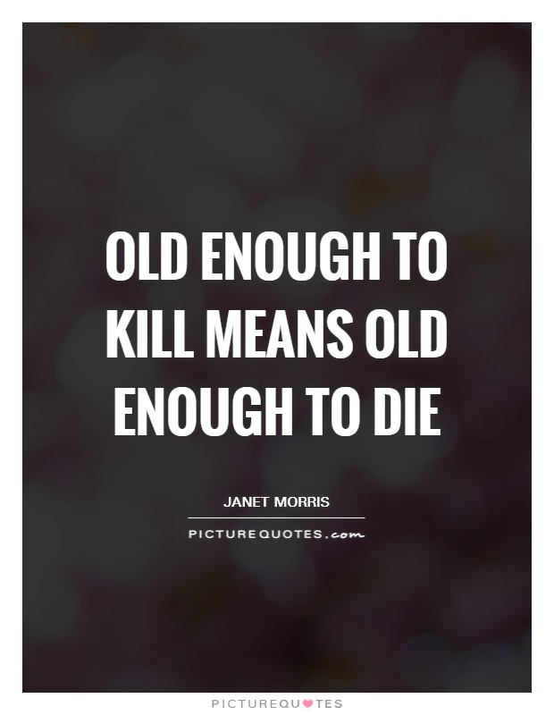 Old enough to kill means old enough to die Picture Quote #1