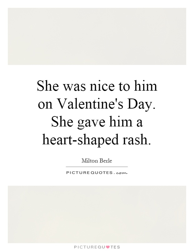 She was nice to him on Valentine's Day. She gave him a heart-shaped rash Picture Quote #1