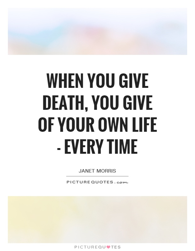 When you give death, you give of your own life - every time Picture Quote #1