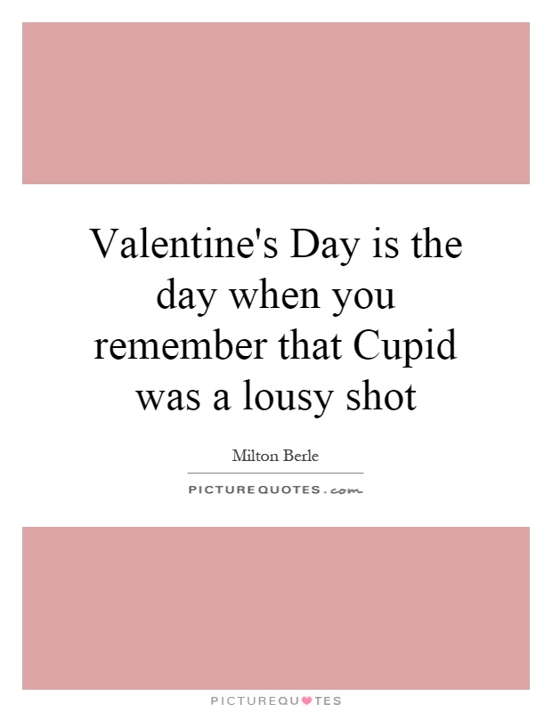 Valentine's Day is the day when you remember that Cupid was a lousy shot Picture Quote #1