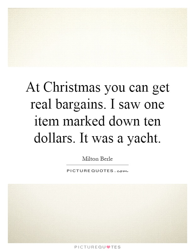 At Christmas you can get real bargains. I saw one item marked down ten dollars. It was a yacht Picture Quote #1