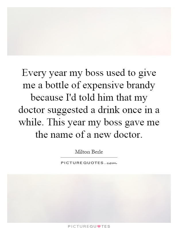 Every year my boss used to give me a bottle of expensive brandy because I'd told him that my doctor suggested a drink once in a while. This year my boss gave me the name of a new doctor Picture Quote #1