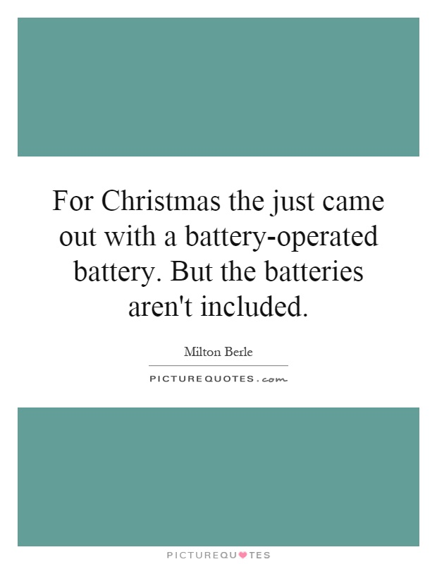 For Christmas the just came out with a battery-operated battery. But the batteries aren't included Picture Quote #1
