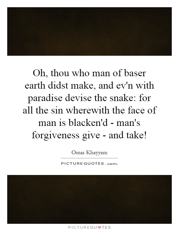 Oh, thou who man of baser earth didst make, and ev'n with paradise devise the snake: for all the sin wherewith the face of man is blacken'd - man's forgiveness give - and take! Picture Quote #1