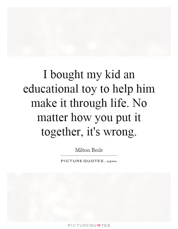 I bought my kid an educational toy to help him make it through life. No matter how you put it together, it's wrong Picture Quote #1
