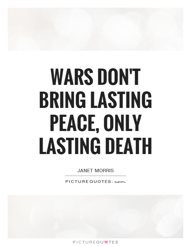 Wars don't bring lasting peace, only lasting death Picture Quote #1