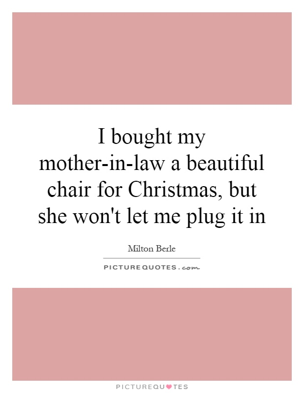 I bought my mother-in-law a beautiful chair for Christmas, but she won't let me plug it in Picture Quote #1