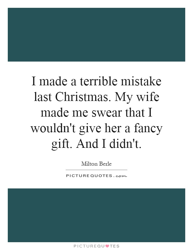I made a terrible mistake last Christmas. My wife made me swear that I wouldn't give her a fancy gift. And I didn't Picture Quote #1