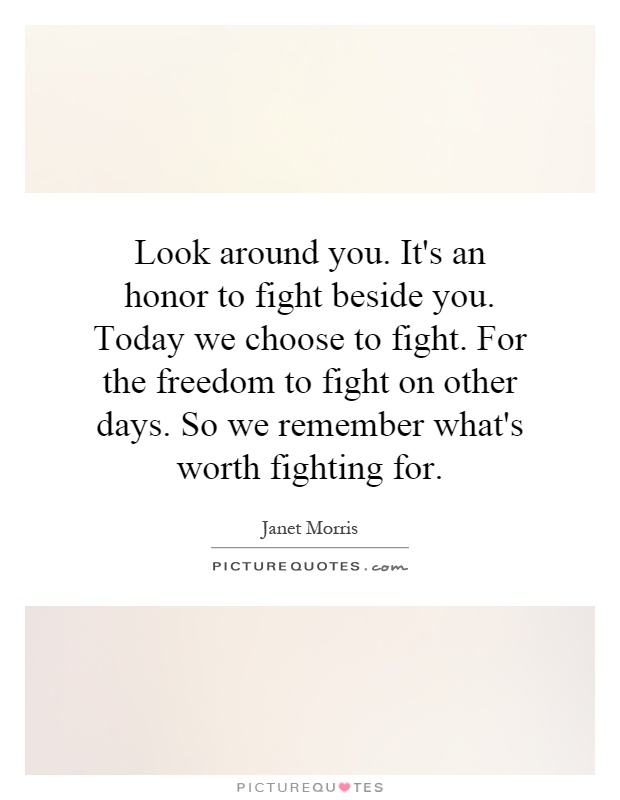 Look around you. It's an honor to fight beside you. Today we choose to fight. For the freedom to fight on other days. So we remember what's worth fighting for Picture Quote #1