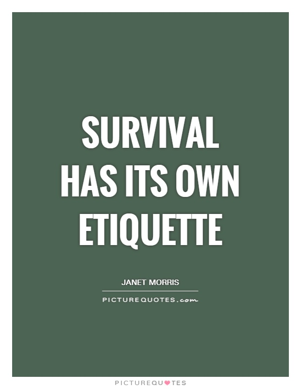 Survival has its own etiquette Picture Quote #1