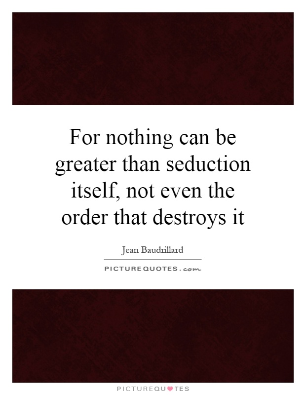 For nothing can be greater than seduction itself, not even the order that destroys it Picture Quote #1