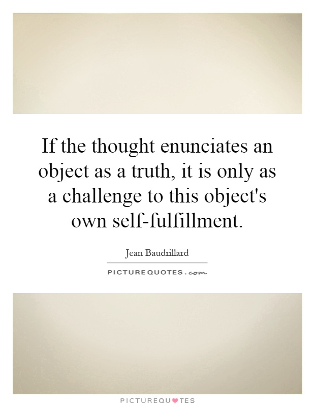 If the thought enunciates an object as a truth, it is only as a challenge to this object's own self-fulfillment Picture Quote #1