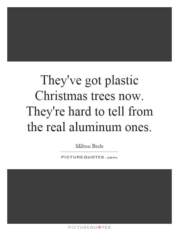 They've got plastic Christmas trees now. They're hard to tell from the real aluminum ones Picture Quote #1
