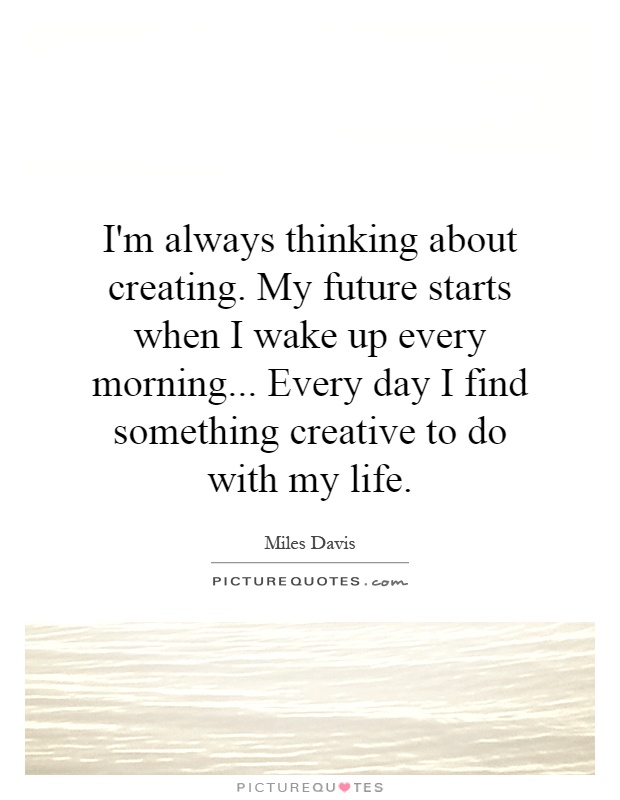I'm always thinking about creating. My future starts when I wake up every morning... Every day I find something creative to do with my life Picture Quote #1