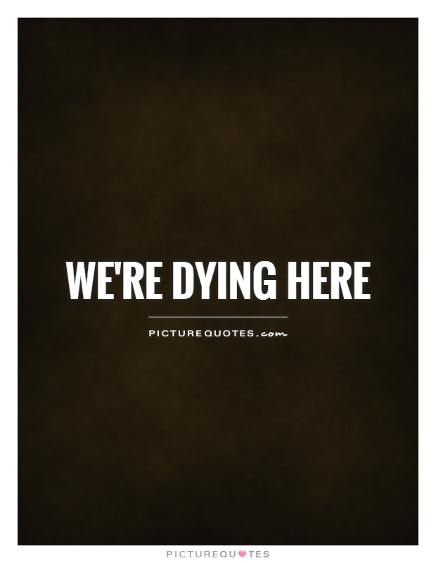 We're dying here Picture Quote #1