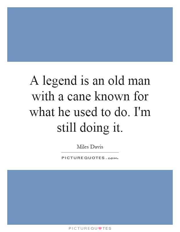 A legend is an old man with a cane known for what he used to do. I'm still doing it Picture Quote #1