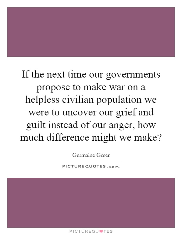 If the next time our governments propose to make war on a helpless civilian population we were to uncover our grief and guilt instead of our anger, how much difference might we make? Picture Quote #1