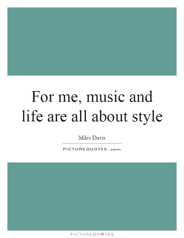 For me, music and life are all about style Picture Quote #1