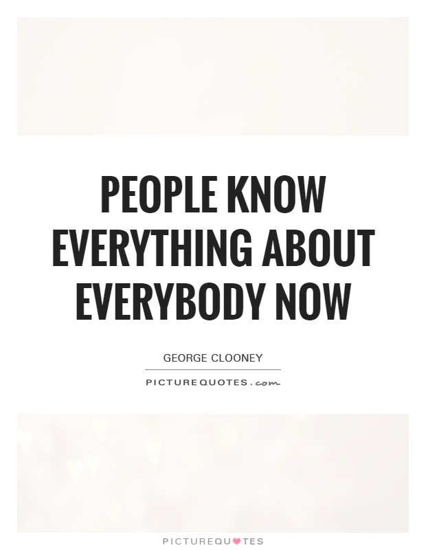 People know everything about everybody now Picture Quote #1