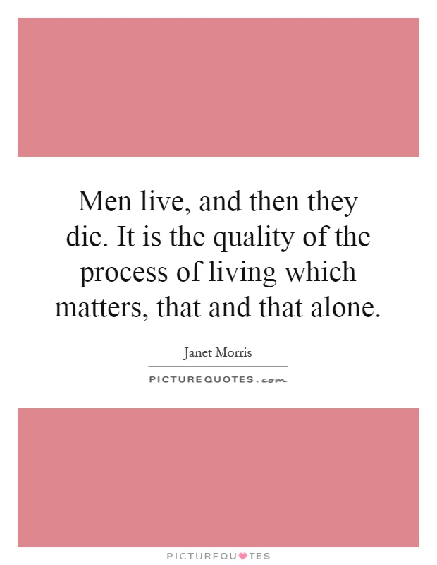 Men live, and then they die. It is the quality of the process of living which matters, that and that alone Picture Quote #1