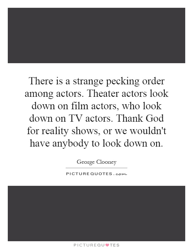 There is a strange pecking order among actors. Theater actors look down on film actors, who look down on TV actors. Thank God for reality shows, or we wouldn't have anybody to look down on Picture Quote #1