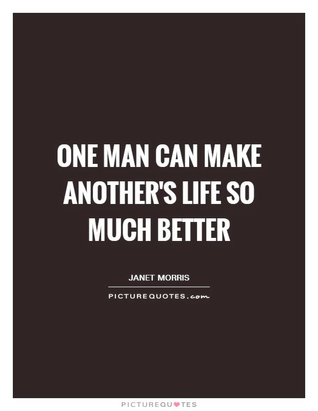 One man can make another's life so much better Picture Quote #1