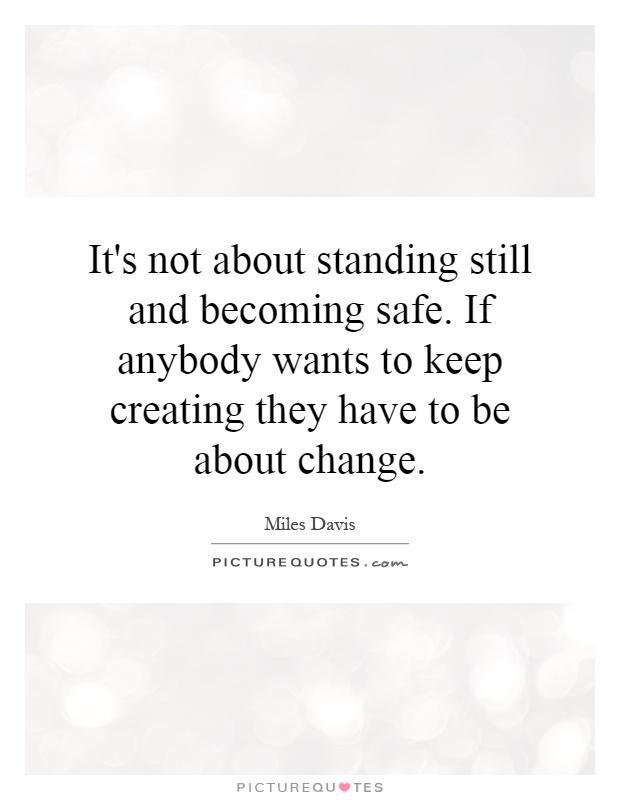 It's not about standing still and becoming safe. If anybody wants to keep creating they have to be about change Picture Quote #1