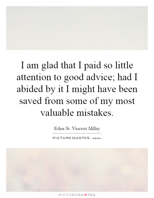 I am glad that I paid so little attention to good advice; had I abided by it I might have been saved from some of my most valuable mistakes Picture Quote #1