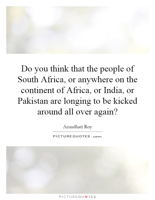 Do you think that the people of South Africa, or anywhere on the continent of Africa, or India, or Pakistan are longing to be kicked around all over again? Picture Quote #1