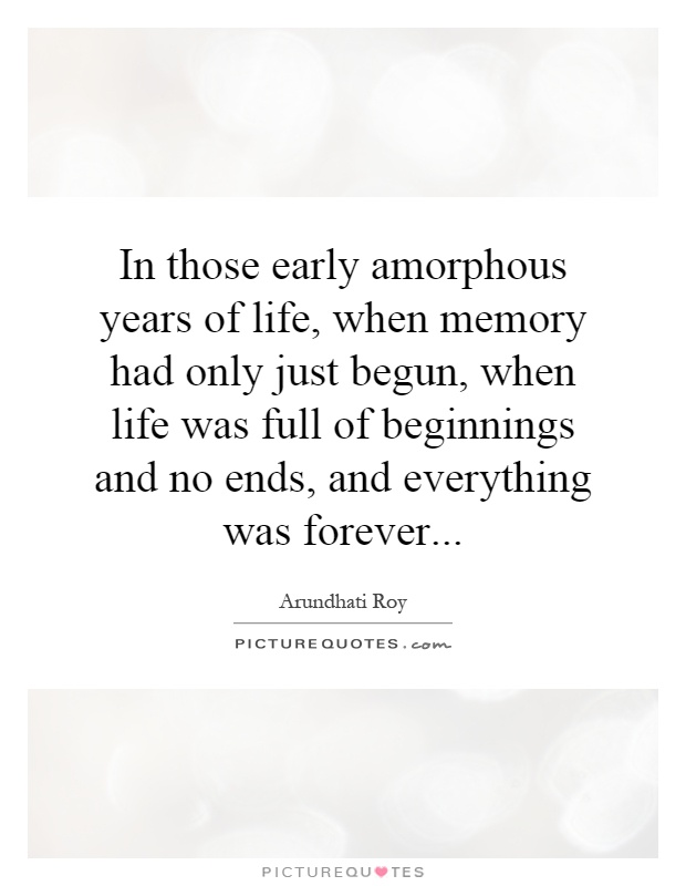 In those early amorphous years of life, when memory had only just begun, when life was full of beginnings and no ends, and everything was forever Picture Quote #1