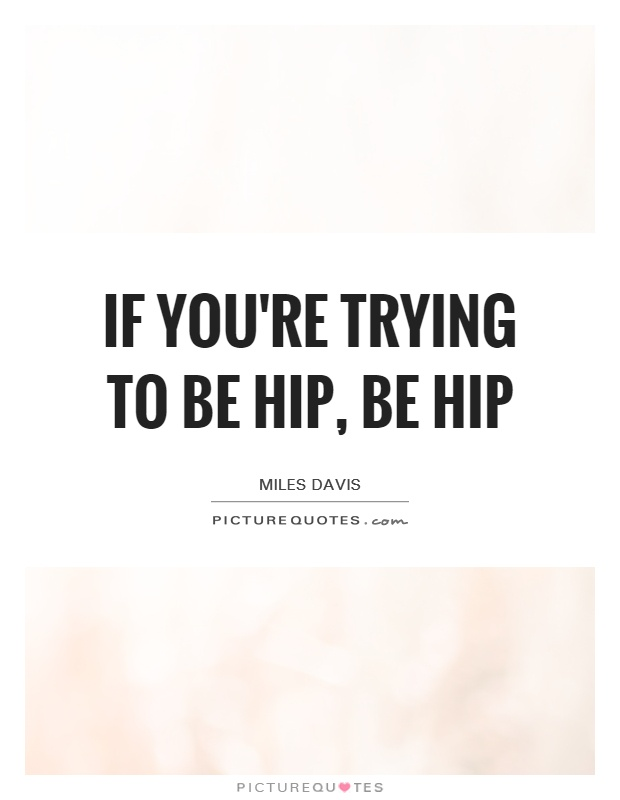 If you're trying to be hip, be hip Picture Quote #1