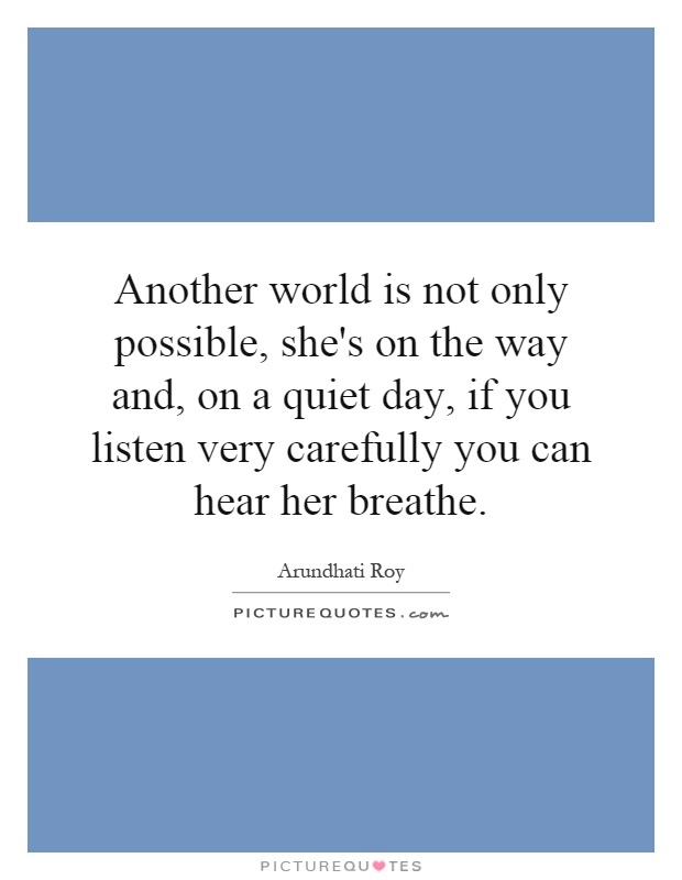 Another world is not only possible, she's on the way and, on a quiet day, if you listen very carefully you can hear her breathe Picture Quote #1