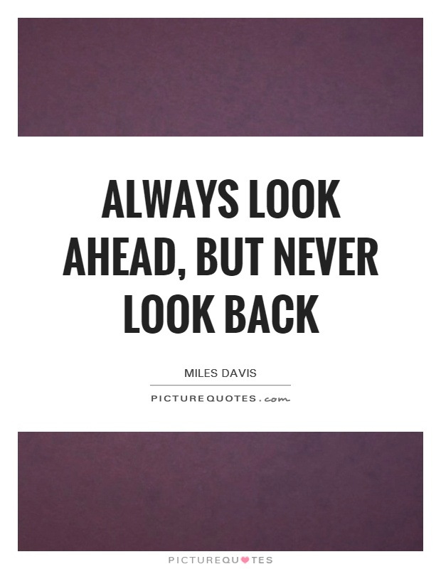 Always look ahead, but never look back Picture Quote #1