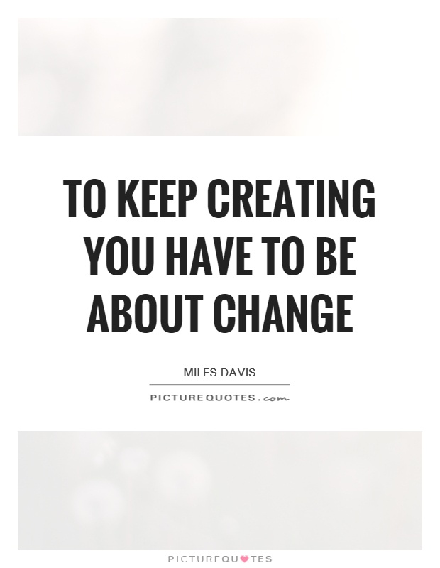 To keep creating you have to be about change Picture Quote #1