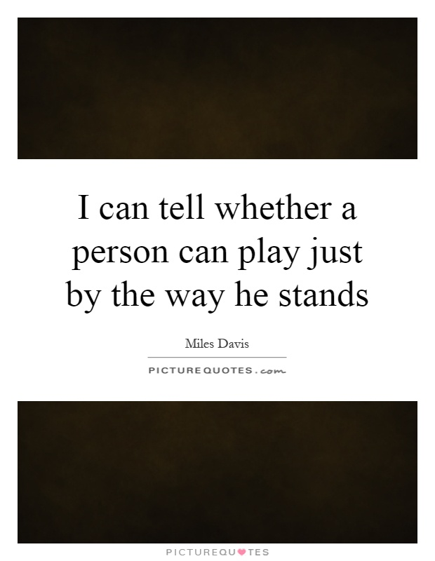 I can tell whether a person can play just by the way he stands Picture Quote #1